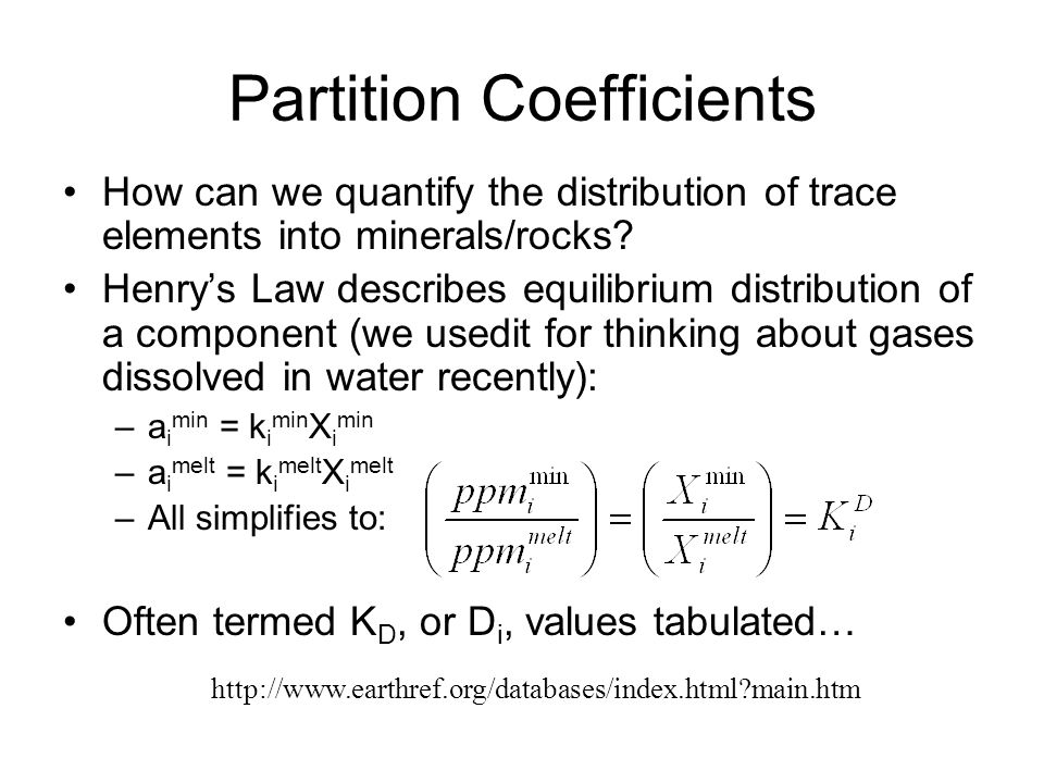 Partition Coefficients How can we quantify the distribution of trace elements into minerals/rocks? Henry's Law describes equilibrium distribution of a
