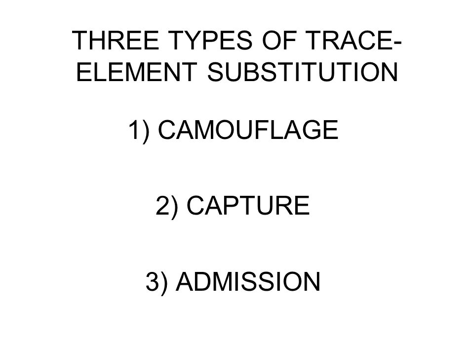 THREE TYPES OF TRACE- ELEMENT SUBSTITUTION 1) CAMOUFLAGE 2) CAPTURE 3) ADMISSION