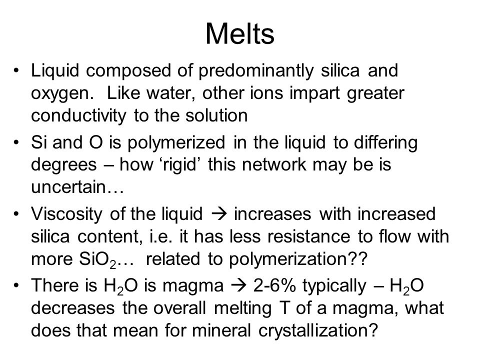 Melts Liquid composed of predominantly silica and oxygen. Like water, other ions impart greater conductivity to the solution Si and O is polymerized i
