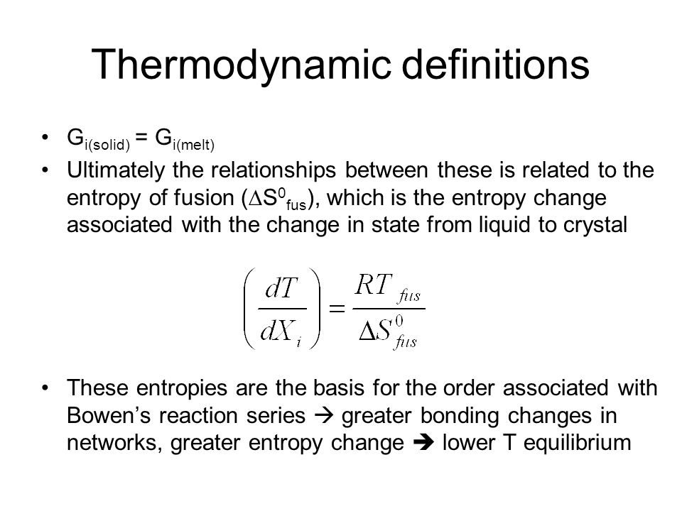 Thermodynamic definitions G i(solid) = G i(melt) Ultimately the relationships between these is related to the entropy of fusion (  S 0 fus ), which is the entropy change associated with the change in state from liquid to crystal These entropies are the basis for the order associated with Bowen's reaction series  greater bonding changes in networks, greater entropy change  lower T equilibrium