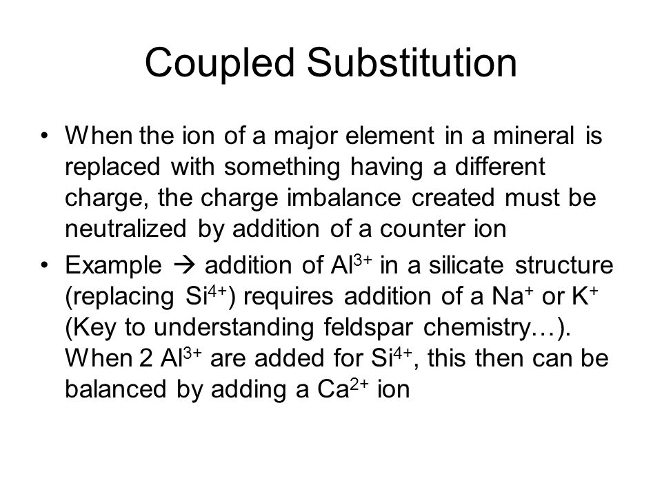 Coupled Substitution When the ion of a major element in a mineral is replaced with something having a different charge, the charge imbalance created m