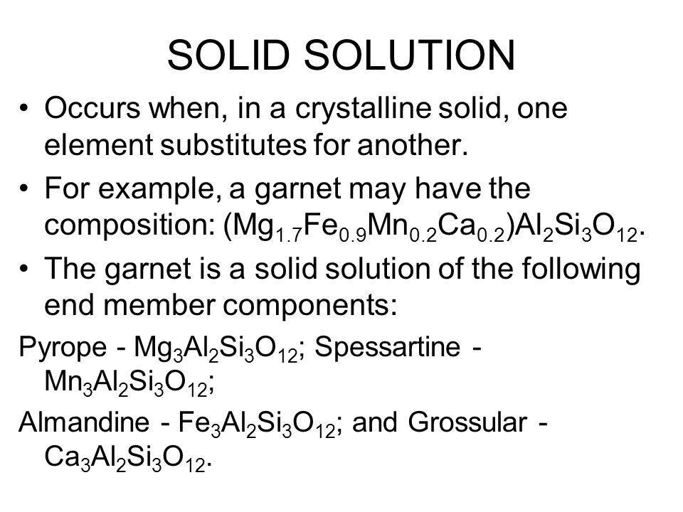 SOLID SOLUTION Occurs when, in a crystalline solid, one element substitutes for another. For example, a garnet may have the composition: (Mg 1.7 Fe 0.