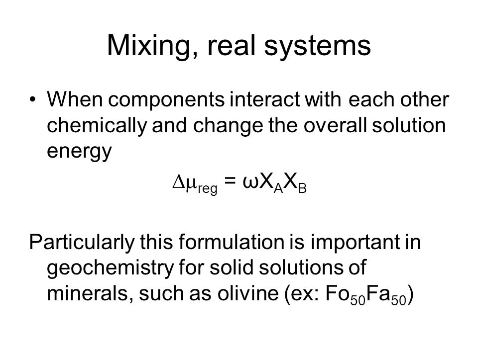 Mixing, real systems When components interact with each other chemically and change the overall solution energy  reg = ωX A X B Particularly this formulation is important in geochemistry for solid solutions of minerals, such as olivine (ex: Fo 50 Fa 50 )