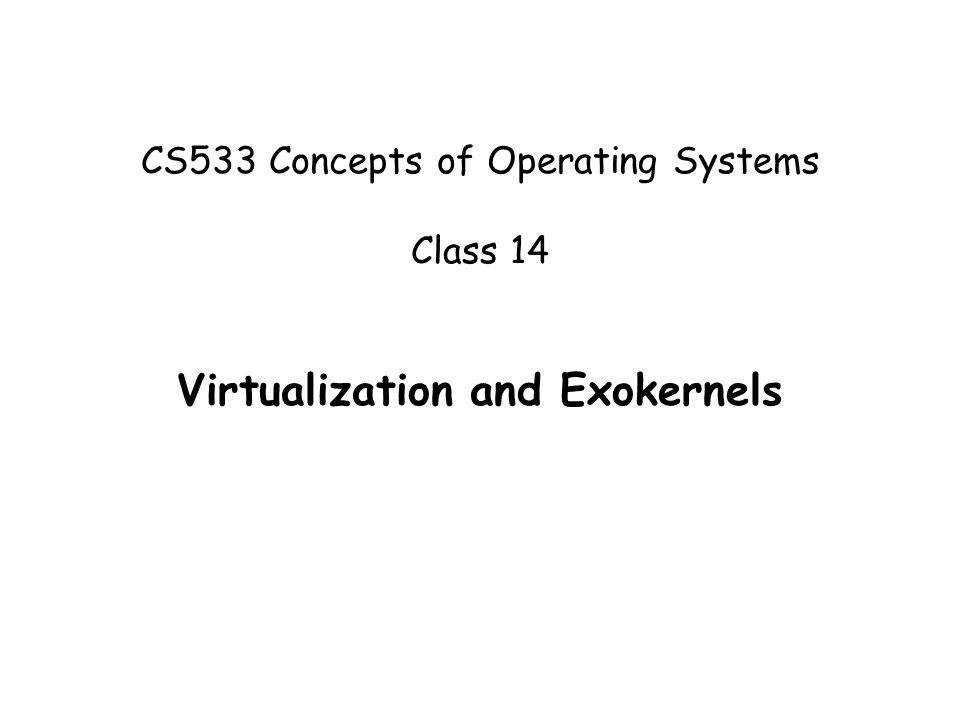 CS533 Concepts of Operating Systems Class 14 Virtualization and Exokernels