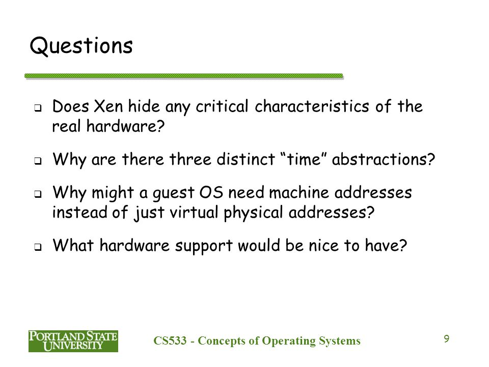 CS533 - Concepts of Operating Systems 9 Questions  Does Xen hide any critical characteristics of the real hardware.