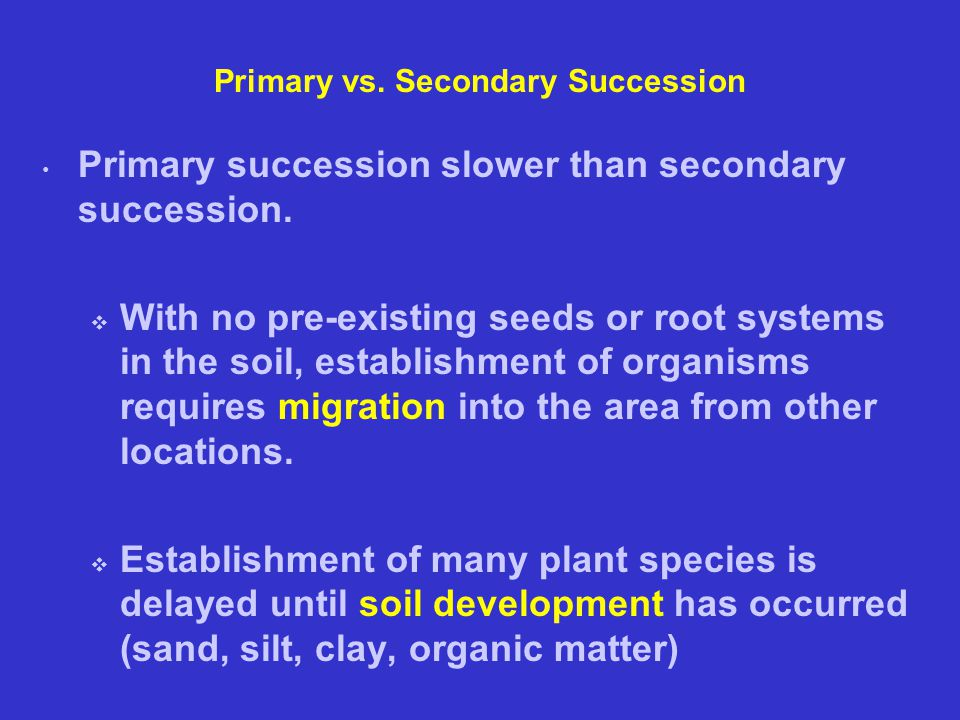 Primary vs. Secondary Succession Primary succession slower than secondary succession.  With no pre-existing seeds or root systems in the soil, establ
