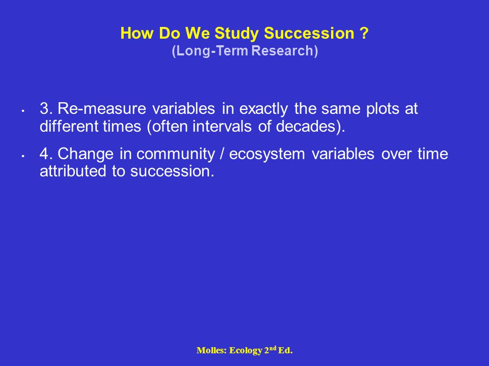 Molles: Ecology 2 nd Ed. How Do We Study Succession ? (Long-Term Research) 3. Re-measure variables in exactly the same plots at different times (often