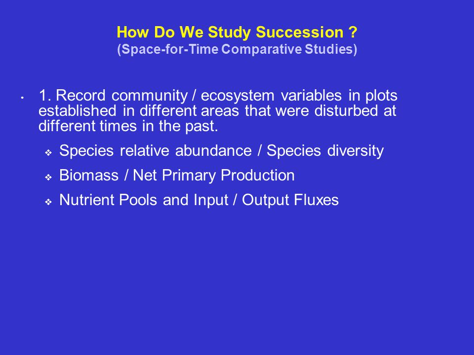 How Do We Study Succession ? (Space-for-Time Comparative Studies) 1. Record community / ecosystem variables in plots established in different areas th