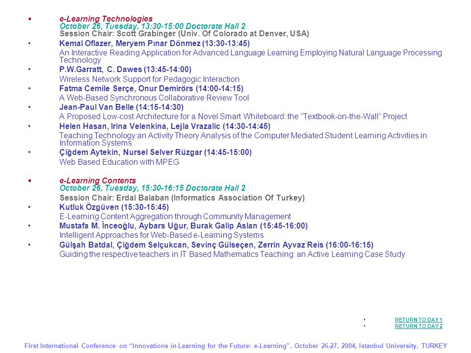  Sociological and Psychological Dimensions of e-Learning October 26, Tuesday, 16:30-17:15 Doctorate Hall 2 Session Chair: Serap Kurbanoglu (Haccettepe University, Turkey) Zuhal Baltaş, Acar Baltaş, Handan Dedehayır, Ece Sakar (16:30-16:45) How Do e-Learners Learn: Metacognition Mesut Yalvaç (16:45-17:00) A Basic Approach to Innovations in Learning in the Future: Information Processing Model Ufuk Akdağ (17:00-17:15) A Necessity in Globalization Era: e-Learning  e-Libraries (Digital Libraries, Virtual Libraries) – October 27, Wednesday, 11:00-11:45 Doctorate Hall 1 Session Chair: Tuncay Saydam (Kadir Has University, Turkey)  Timur Erbaş, Sinan Ataseven, Murat Tekin, M.Ünal Azaklıoğulları, Çetin Bolcal (11:00-11:15) Use of e-Library in Education Zeki Çelikbaş (11:15-11:30) What is RSS and How can it Serve Libraries.