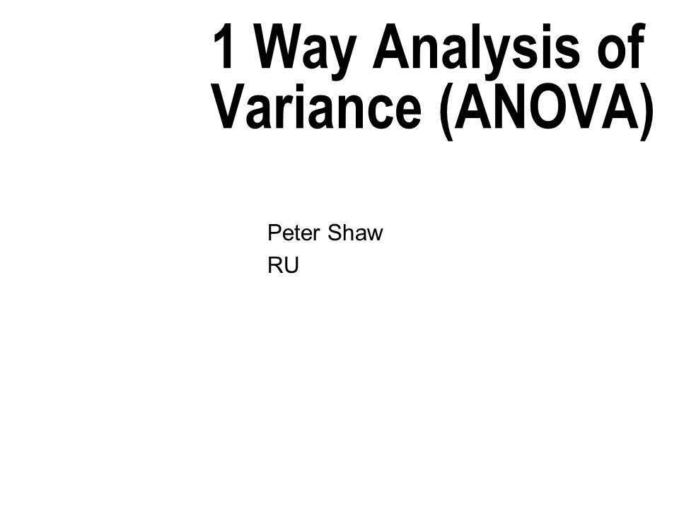 1 Way Analysis of Variance (ANOVA) Peter Shaw RU