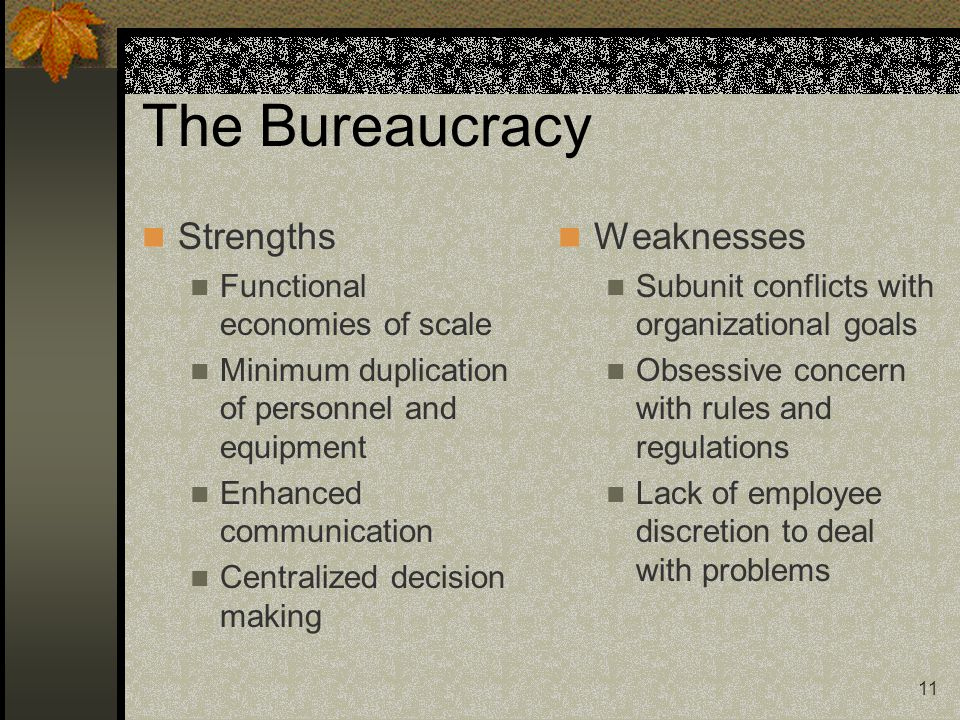 11 The Bureaucracy Strengths Functional economies of scale Minimum duplication of personnel and equipment Enhanced communication Centralized decision making Weaknesses Subunit conflicts with organizational goals Obsessive concern with rules and regulations Lack of employee discretion to deal with problems