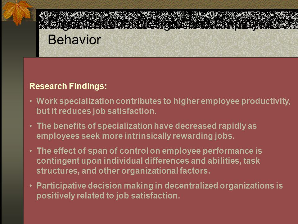 26 Organizational Designs and Employee Behavior Research Findings: Work specialization contributes to higher employee productivity, but it reduces job satisfaction.