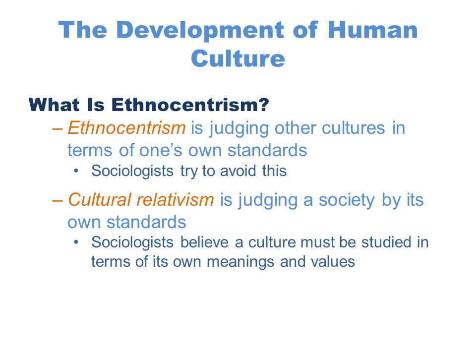 The Development of Human Culture What Is Ethnocentrism? –Ethnocentrism is judging other cultures in terms of one's own standards Sociologists try to a