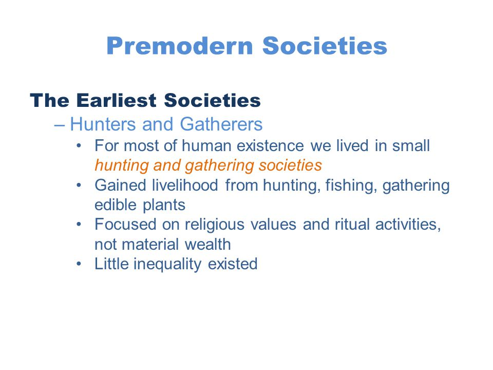 Premodern Societies The Earliest Societies –Hunters and Gatherers For most of human existence we lived in small hunting and gathering societies Gained