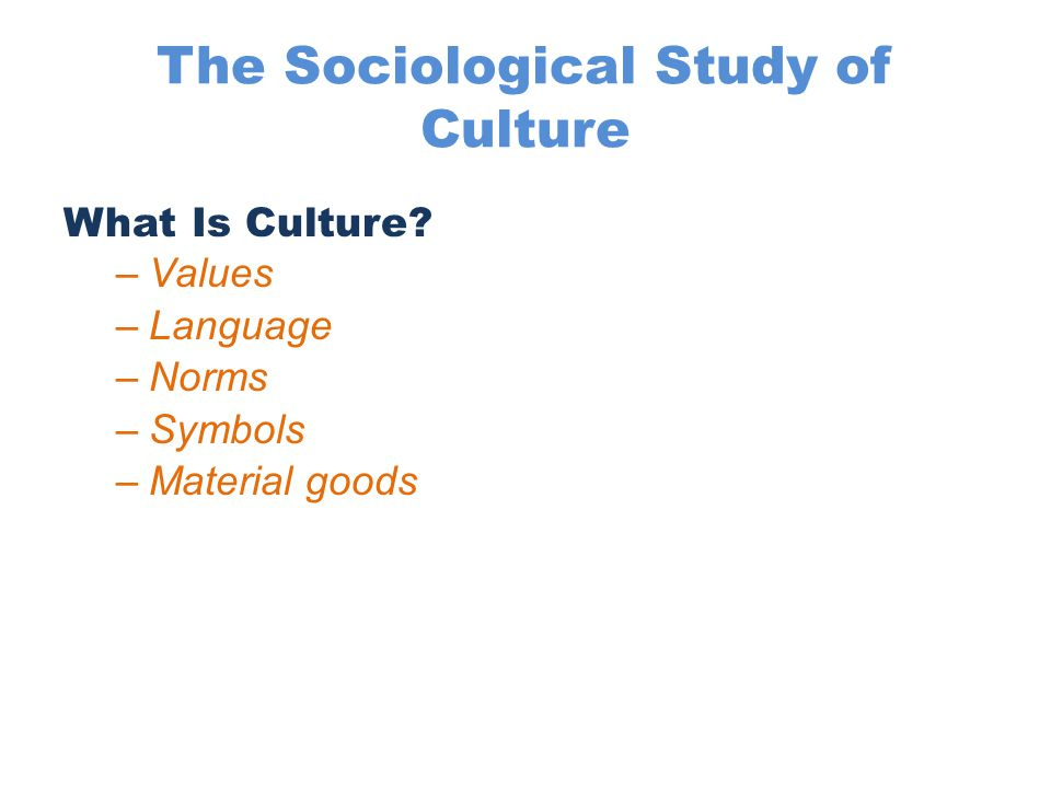 The Sociological Study of Culture What Is Culture? –Values –Language –Norms –Symbols –Material goods