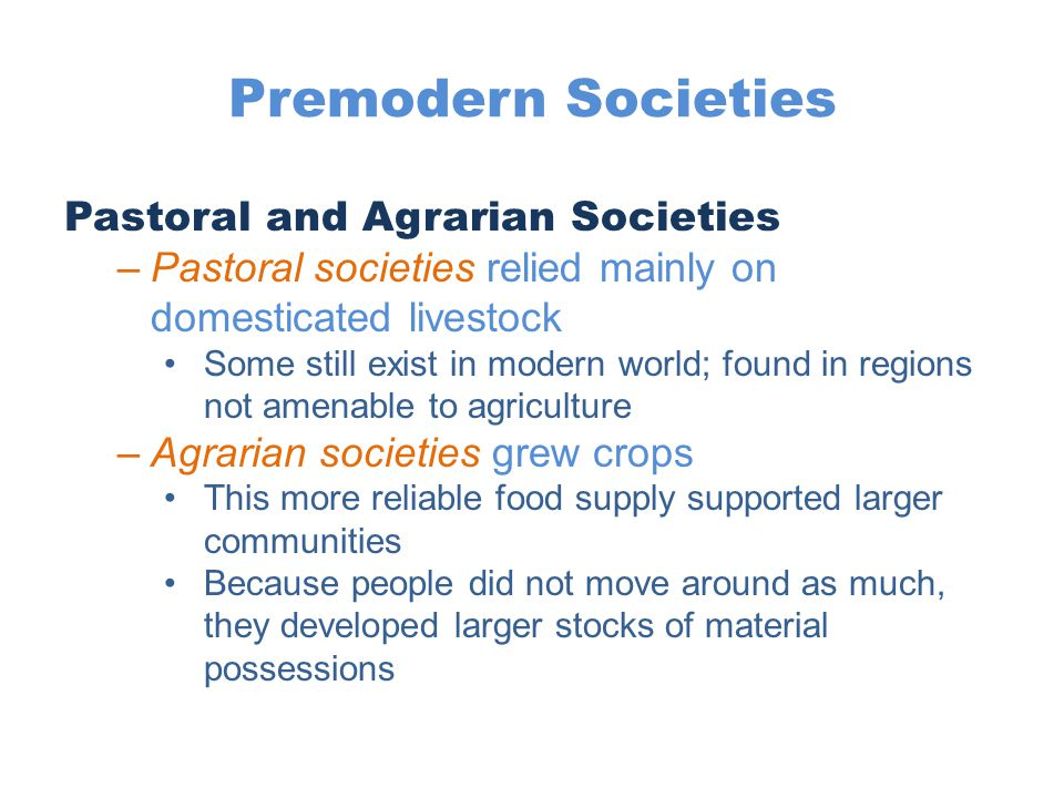 Premodern Societies Pastoral and Agrarian Societies –Pastoral societies relied mainly on domesticated livestock Some still exist in modern world; foun
