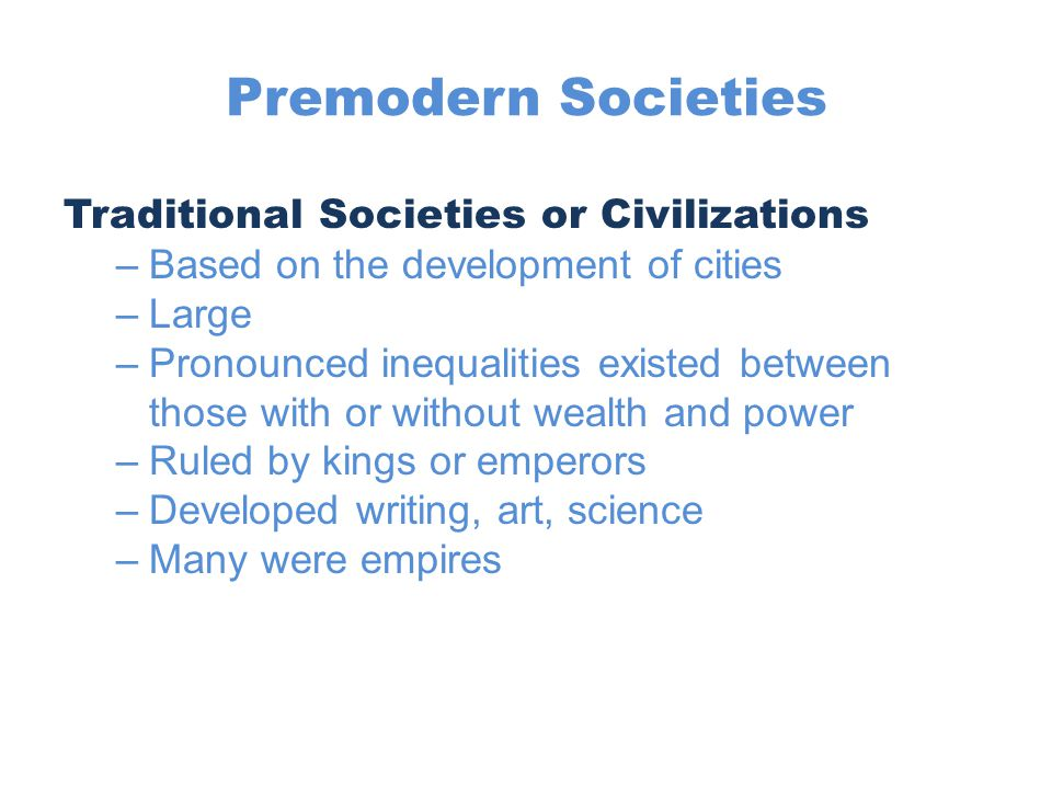Premodern Societies Traditional Societies or Civilizations –Based on the development of cities –Large –Pronounced inequalities existed between those w