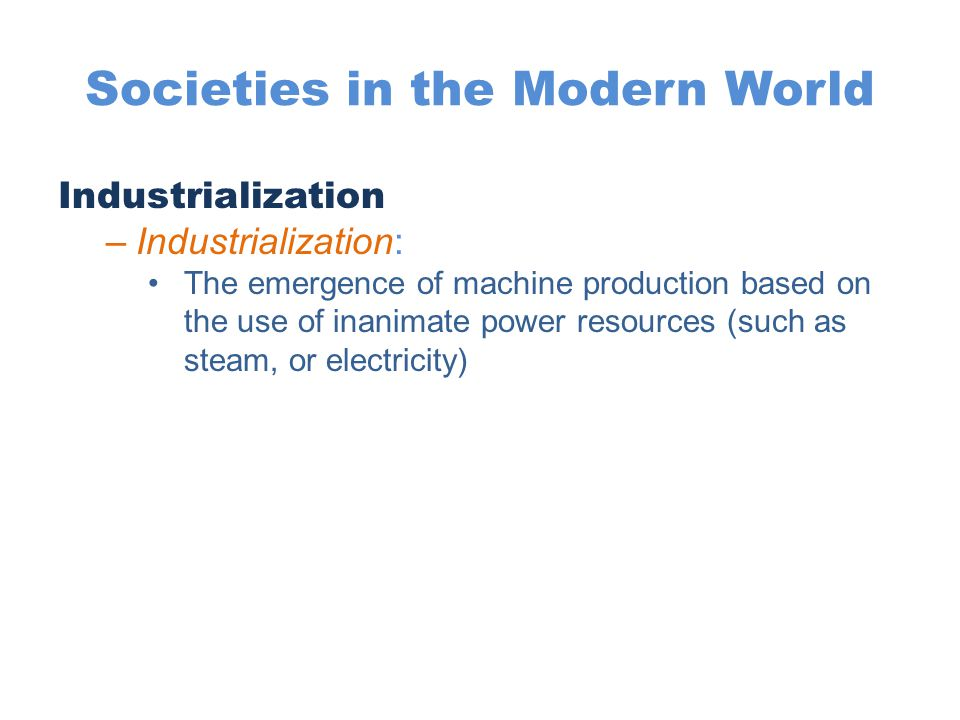 Societies in the Modern World Industrialization –Industrialization: The emergence of machine production based on the use of inanimate power resources