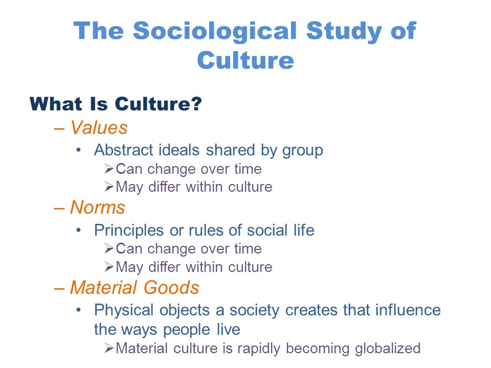 The Sociological Study of Culture What Is Culture? –Values Abstract ideals shared by group  Can change over time  May differ within culture –Norms P
