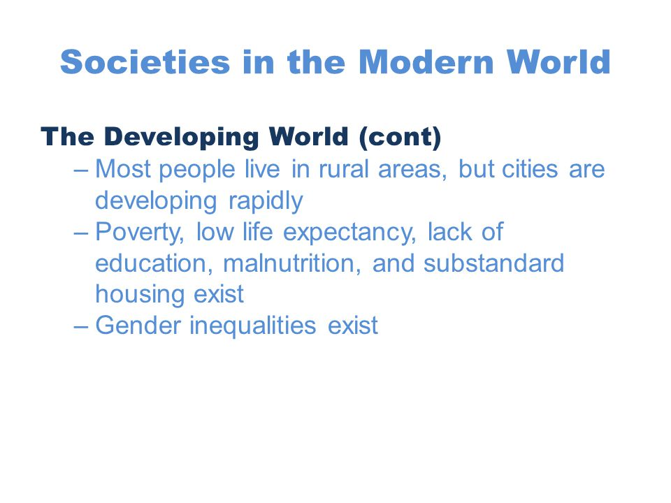 Societies in the Modern World The Developing World (cont) –Most people live in rural areas, but cities are developing rapidly –Poverty, low life expec