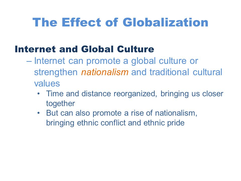 The Effect of Globalization Internet and Global Culture –Internet can promote a global culture or strengthen nationalism and traditional cultural valu