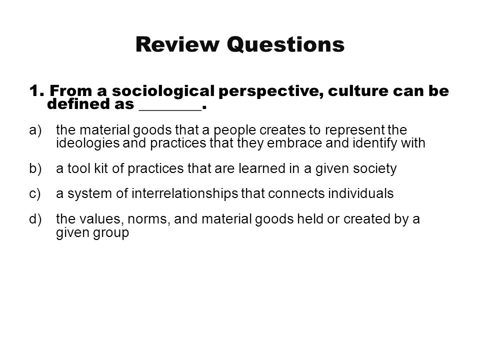 Review Questions 1. From a sociological perspective, culture can be defined as ________. a)the material goods that a people creates to represent the i