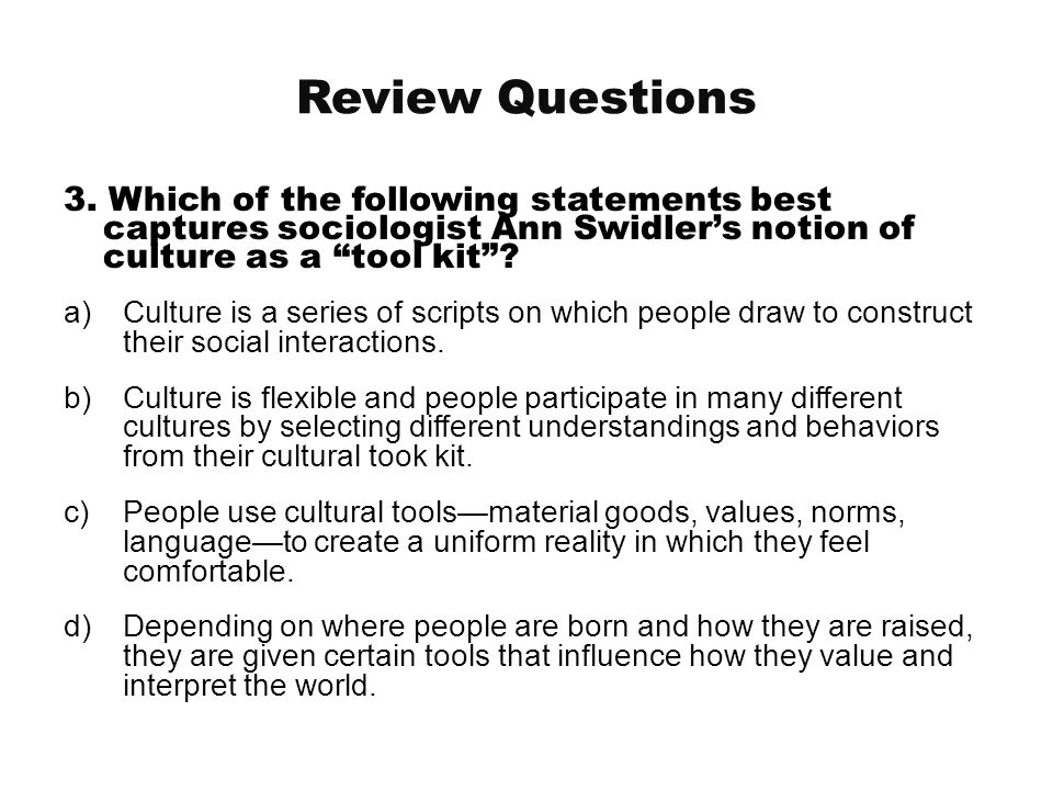 "Review Questions 3. Which of the following statements best captures sociologist Ann Swidler's notion of culture as a ""tool kit""? a)Culture is a series"