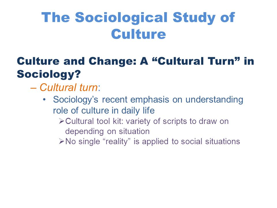 "The Sociological Study of Culture Culture and Change: A ""Cultural Turn"" in Sociology? –Cultural turn: Sociology's recent emphasis on understanding rol"
