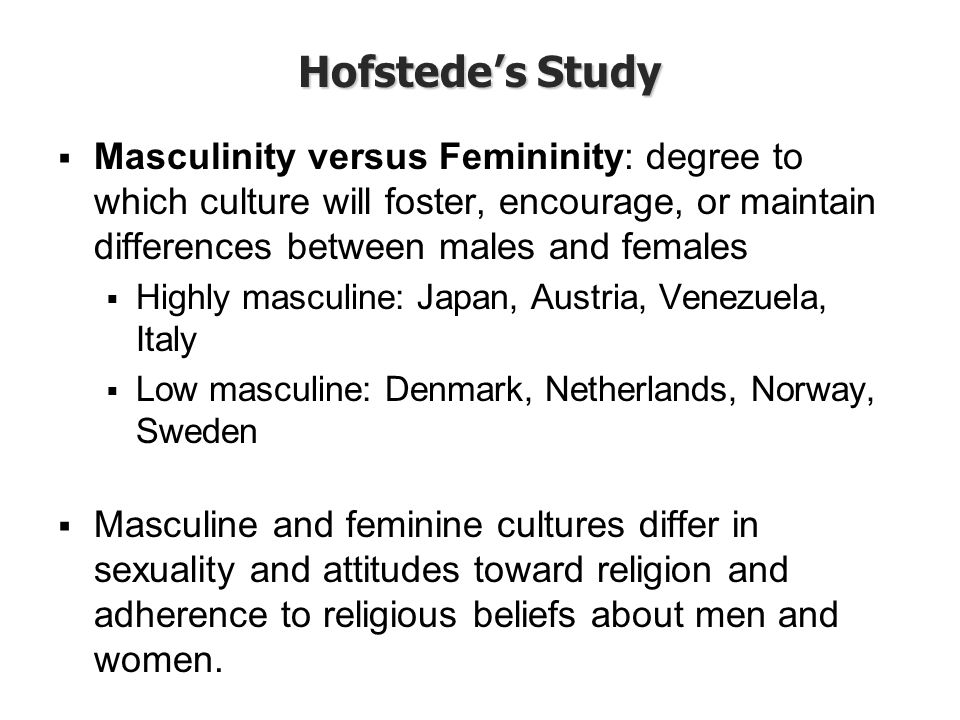 Hofstede's Study  Masculinity versus Femininity: degree to which culture will foster, encourage, or maintain differences between males and females 
