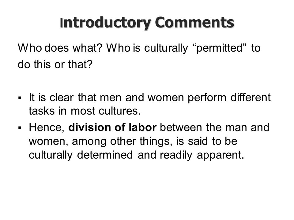 "I ntroductory Comments Who does what? Who is culturally ""permitted"" to do this or that?  It is clear that men and women perform different tasks in mo"