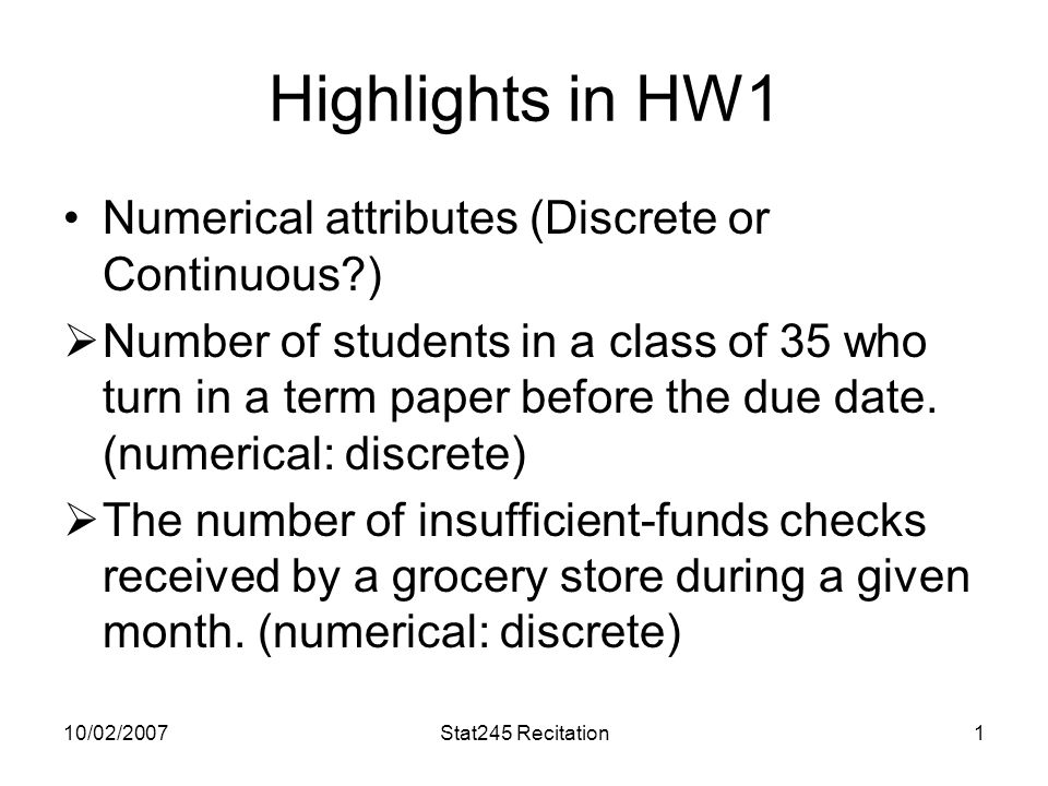 10/02/2007Stat245 Recitation1 Highlights in HW1 Numerical attributes (Discrete or Continuous?)  Number of students in a class of 35 who turn in a term paper before the due date.