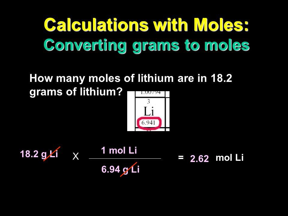 Calculations with Moles: Converting moles to grams How many grams of lithium are in 3.50 moles of lithium? 3.50 mol Li = g Li 1 mol Li 6.94 g Li 24.3
