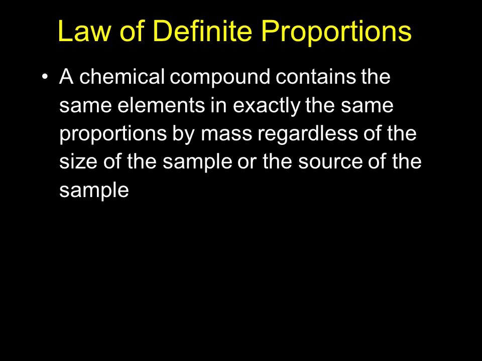 Law of Definite Proportions A chemical compound contains the same elements in exactly the same proportions by mass regardless of the size of the sample or the source of the sample