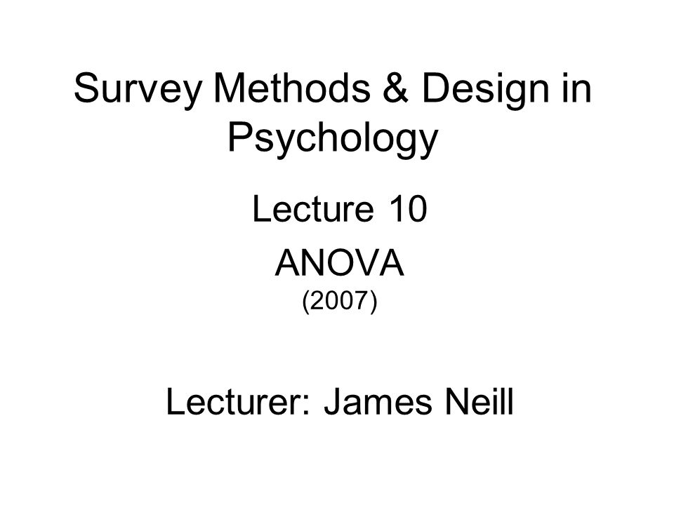 Survey Methods & Design in Psychology Lecture 10 ANOVA (2007) Lecturer: James Neill