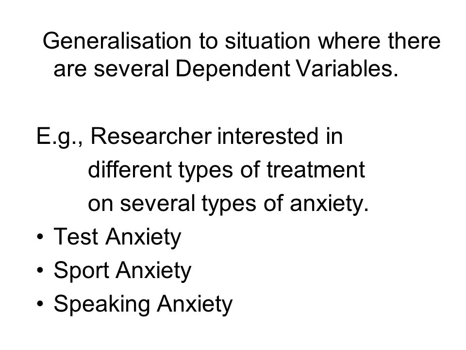 Generalisation to situation where there are several Dependent Variables. E.g., Researcher interested in different types of treatment on several types