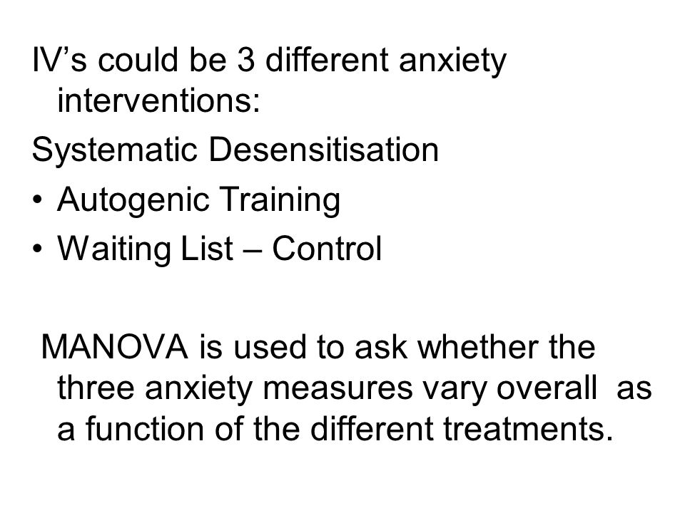 IV's could be 3 different anxiety interventions: Systematic Desensitisation Autogenic Training Waiting List – Control MANOVA is used to ask whether the three anxiety measures vary overall as a function of the different treatments.