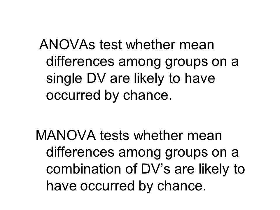 ANOVAs test whether mean differences among groups on a single DV are likely to have occurred by chance. MANOVA tests whether mean differences among gr