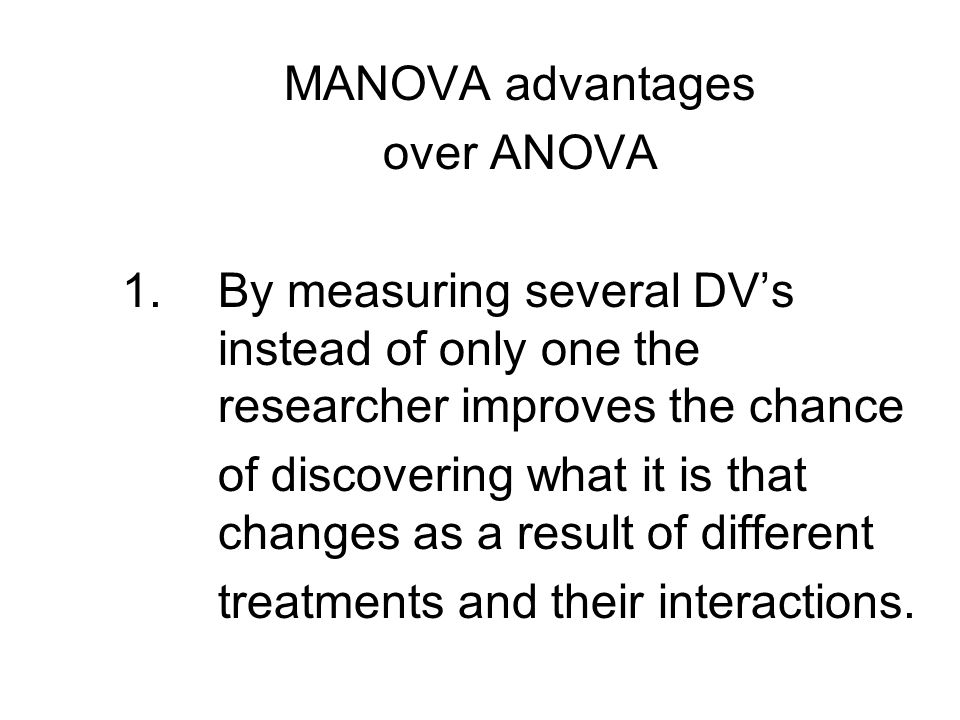 MANOVA advantages over ANOVA 1.By measuring several DV's instead of only one the researcher improves the chance of discovering what it is that changes as a result of different treatments and their interactions.