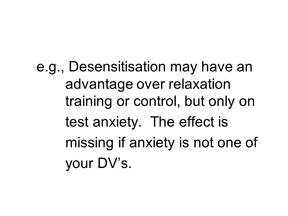 e.g., Desensitisation may have an advantage over relaxation training or control, but only on test anxiety.
