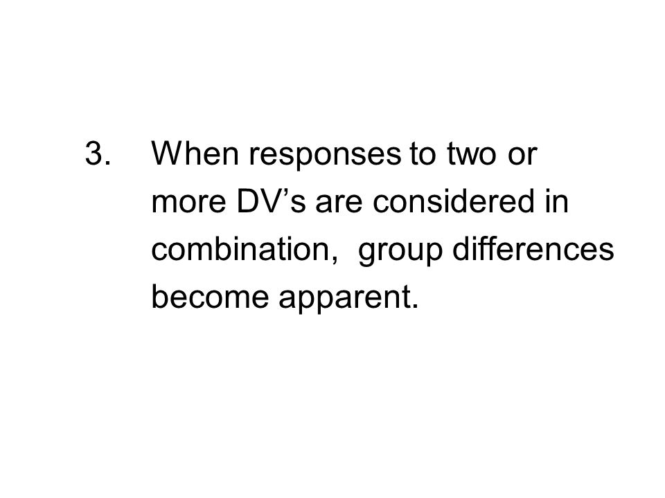 3.When responses to two or more DV's are considered in combination, group differences become apparent.