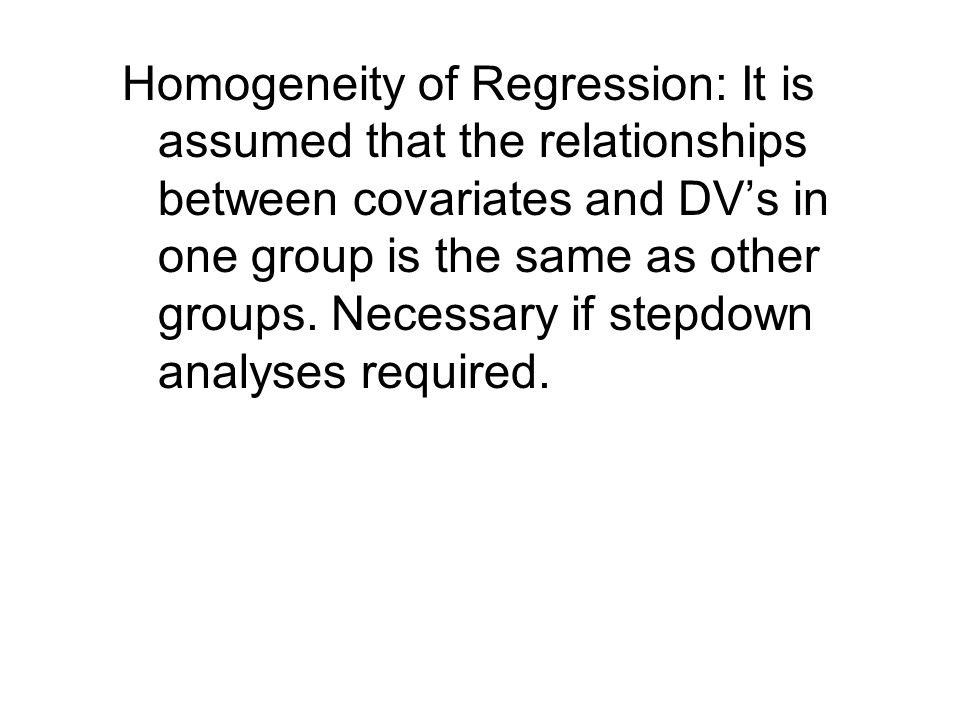 Homogeneity of Regression: It is assumed that the relationships between covariates and DV's in one group is the same as other groups.