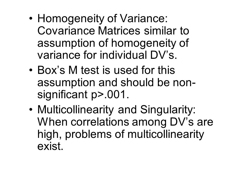 Homogeneity of Variance: Covariance Matrices similar to assumption of homogeneity of variance for individual DV's.