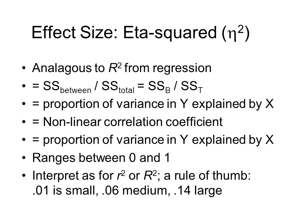 Effect Size: Eta-squared (  2 ) Analagous to R 2 from regression = SS between / SS total = SS B / SS T = proportion of variance in Y explained by X = Non-linear correlation coefficient = proportion of variance in Y explained by X Ranges between 0 and 1 Interpret as for r 2 or R 2 ; a rule of thumb:.01 is small,.06 medium,.14 large