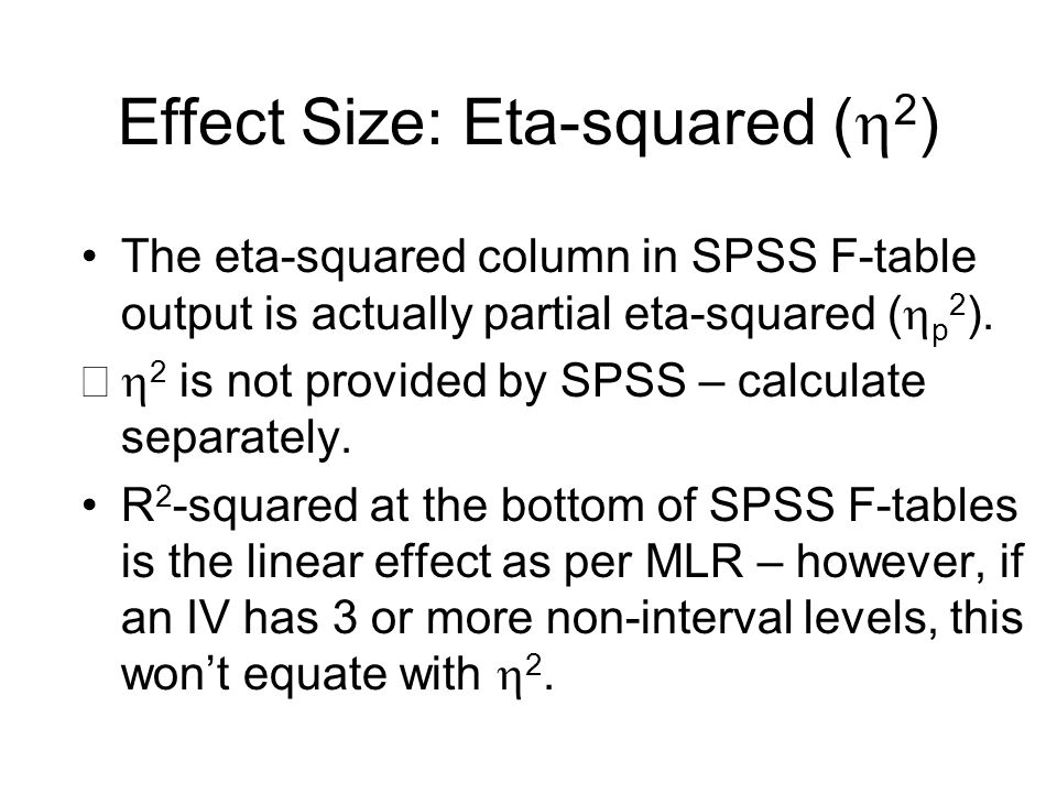 Effect Size: Eta-squared (  2 ) The eta-squared column in SPSS F-table output is actually partial eta-squared (  p 2 ).