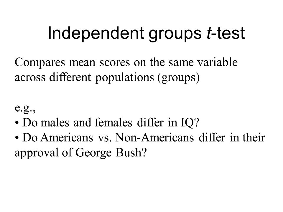 Compares mean scores on the same variable across different populations (groups) e.g., Do males and females differ in IQ? Do Americans vs. Non-American