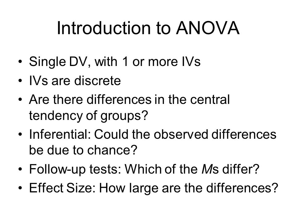 Introduction to ANOVA Single DV, with 1 or more IVs IVs are discrete Are there differences in the central tendency of groups.