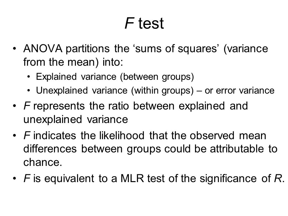F test ANOVA partitions the 'sums of squares' (variance from the mean) into: Explained variance (between groups) Unexplained variance (within groups) – or error variance F represents the ratio between explained and unexplained variance F indicates the likelihood that the observed mean differences between groups could be attributable to chance.