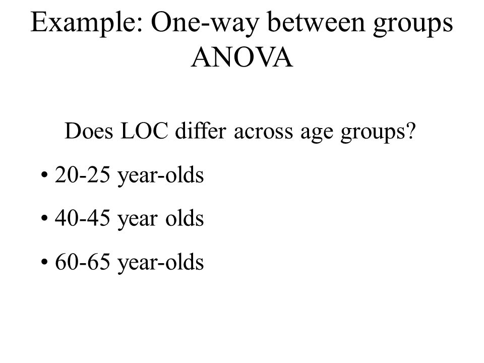 Example: One-way between groups ANOVA Does LOC differ across age groups? 20-25 year-olds 40-45 year olds 60-65 year-olds