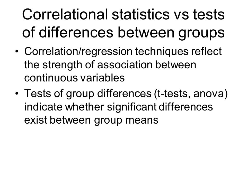 Correlational statistics vs tests of differences between groups Correlation/regression techniques reflect the strength of association between continuous variables Tests of group differences (t-tests, anova) indicate whether significant differences exist between group means