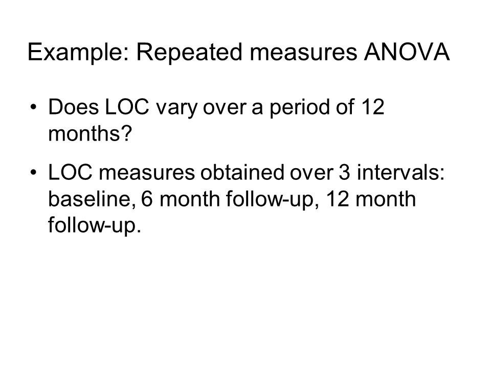 Example: Repeated measures ANOVA Does LOC vary over a period of 12 months.